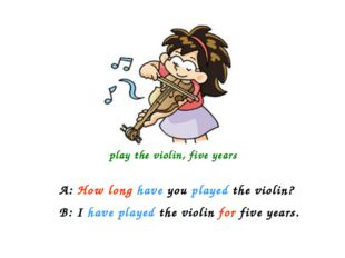 play the violin, five years A: How long have you played the violin? B: I hav