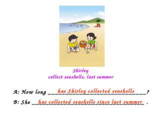 Shirley collect seashells, last summer A: How long __________________________