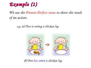 e.g. (a) Ben is eating a chicken leg. (b) Ben has eaten a chicken leg. Exampl