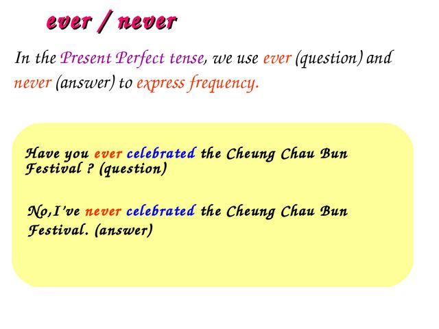 ever / never Have you ever celebrated the Cheung Chau Bun Festival ? (questio...