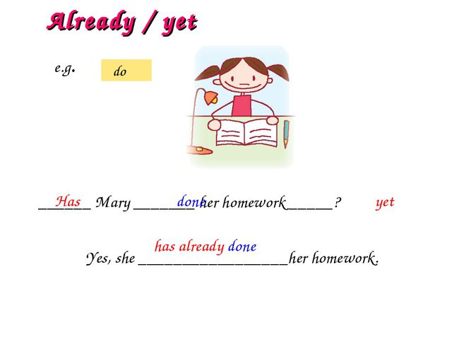 ______ Mary _______ her homework _____? Has done yet Already / yet e.g. do Ye...