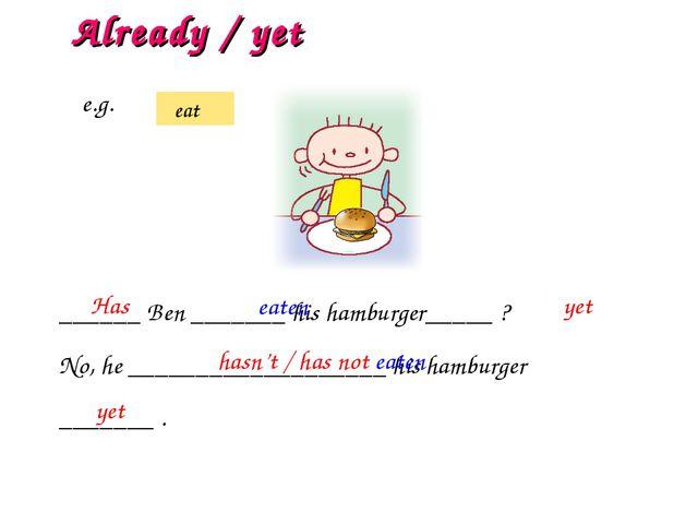 ______ Ben _______ his hamburger_____ ? No, he ___________________ his hambur...