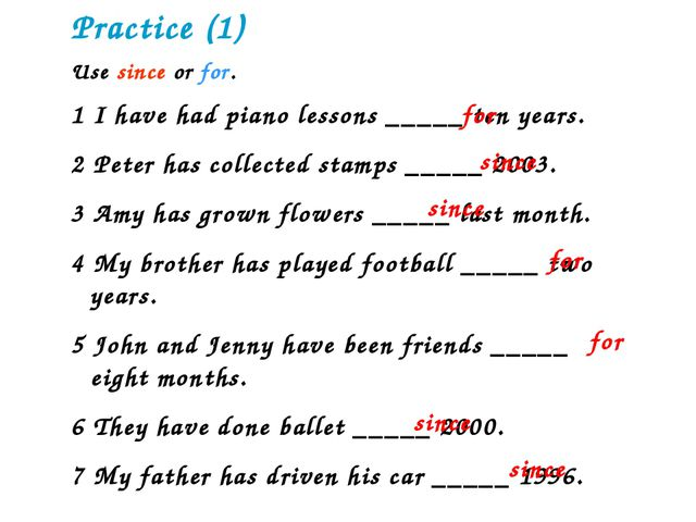 Practice (1) Use since or for. 1 I have had piano lessons _____ ten years. 2...