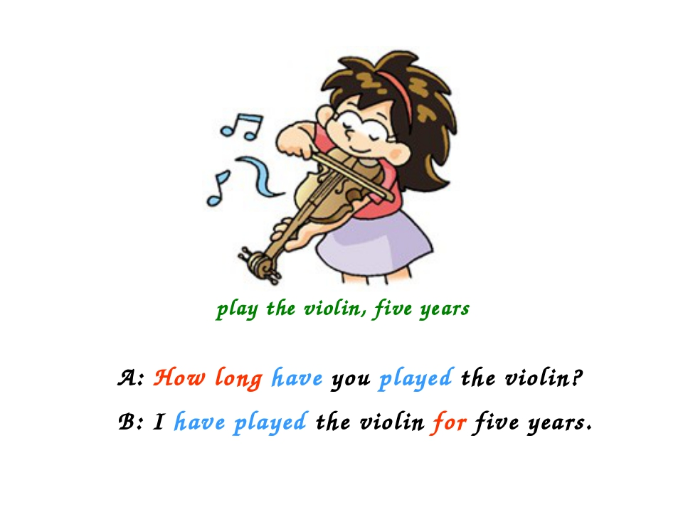 play the violin, five years A: How long have you played the violin? B: I hav...