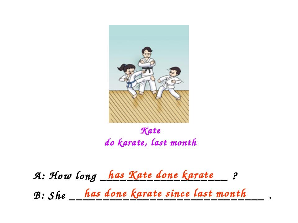 Kate do karate, last month A: How long ___________________ ? B: She _________...