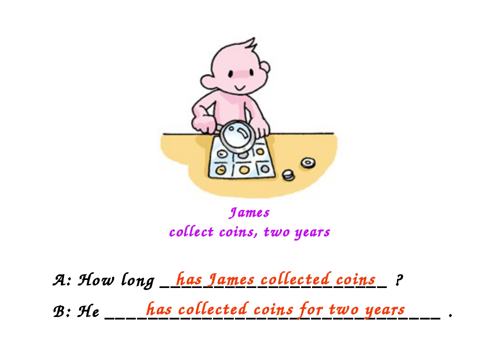 James collect coins, two years A: How long _____________________ ? B: He ____...