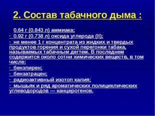 2. Состав табачного дыма : · 0.64 г (0.843 л) аммиака; · 0.92 г (0.738 л) окс