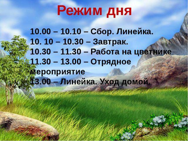 Режим дня 10.00 – 10.10 – Сбор. Линейка. 10. 10 – 10.30 – Завтрак. 10.30 – 11...