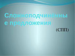 Сложноподчинённые предложения (СПП)