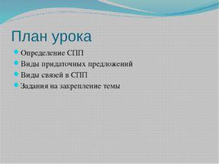 План урока Определение CПП Виды придаточных предложений Виды связей в СПП Зад