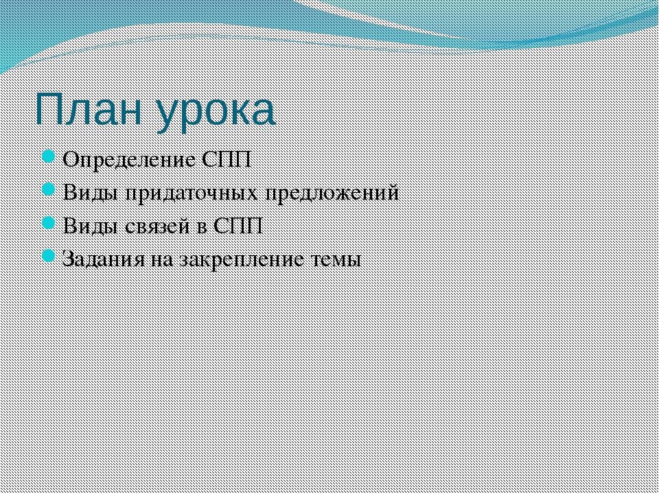 План урока Определение CПП Виды придаточных предложений Виды связей в СПП Зад...