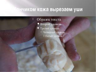Кончиком кожа вырезаем уши