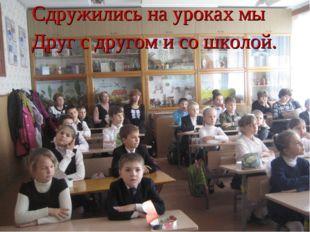 . Сдружились на уроках мы Друг с другом и со школой.