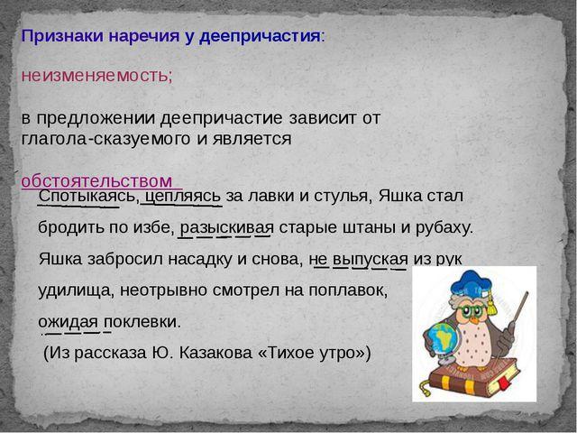 Признаки наречия у деепричастия: неизменяемость; в предложении деепричастие з...