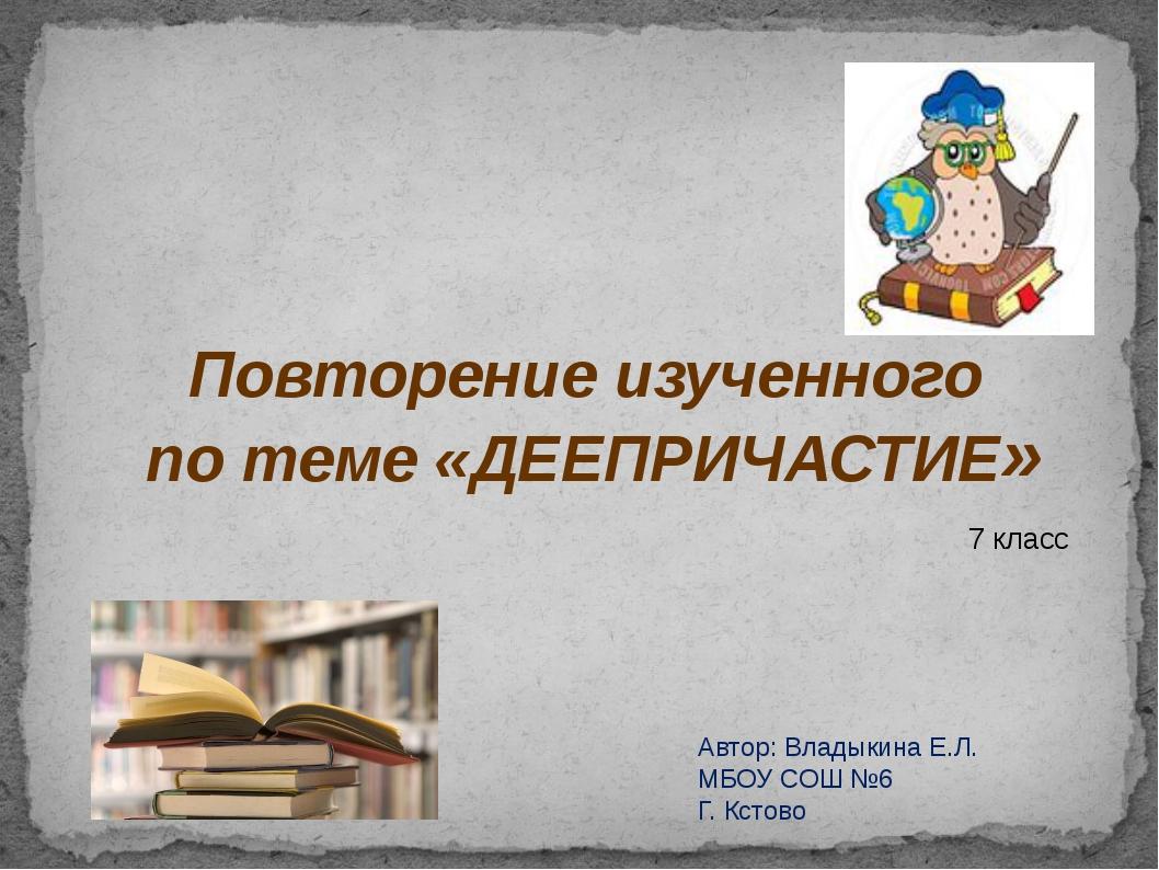 Повторение изученного по теме «ДЕЕПРИЧАСТИЕ» 7 класс Автор: Владыкина Е.Л. М...