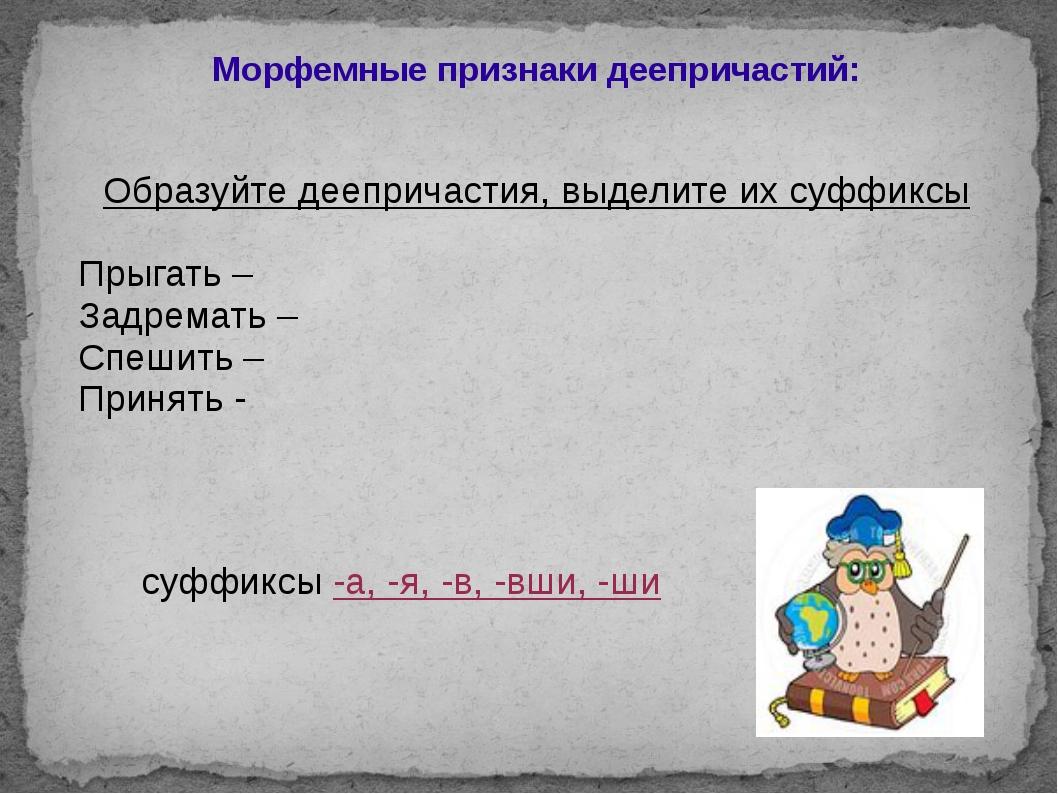 Морфемные признаки деепричастий: Образуйте деепричастия, выделите их суффиксы...
