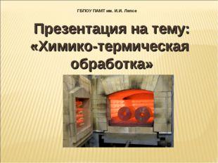 Презентация на тему: «Химико-термическая обработка» ГБПОУ ПАМТ им. И.И. Лепсе