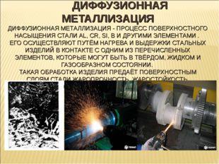 ДИФФУЗИОННАЯ МЕТАЛЛИЗАЦИЯ ДИФФУЗИОННАЯ МЕТАЛЛИЗАЦИЯ - ПРОЦЕСС ПОВЕРХНОСТНОГО