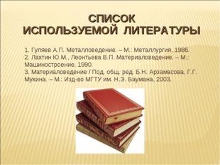 СПИСОК ИСПОЛЬЗУЕМОЙ ЛИТЕРАТУРЫ 1. Гуляев А.П. Металловедение.– М.: Металлур