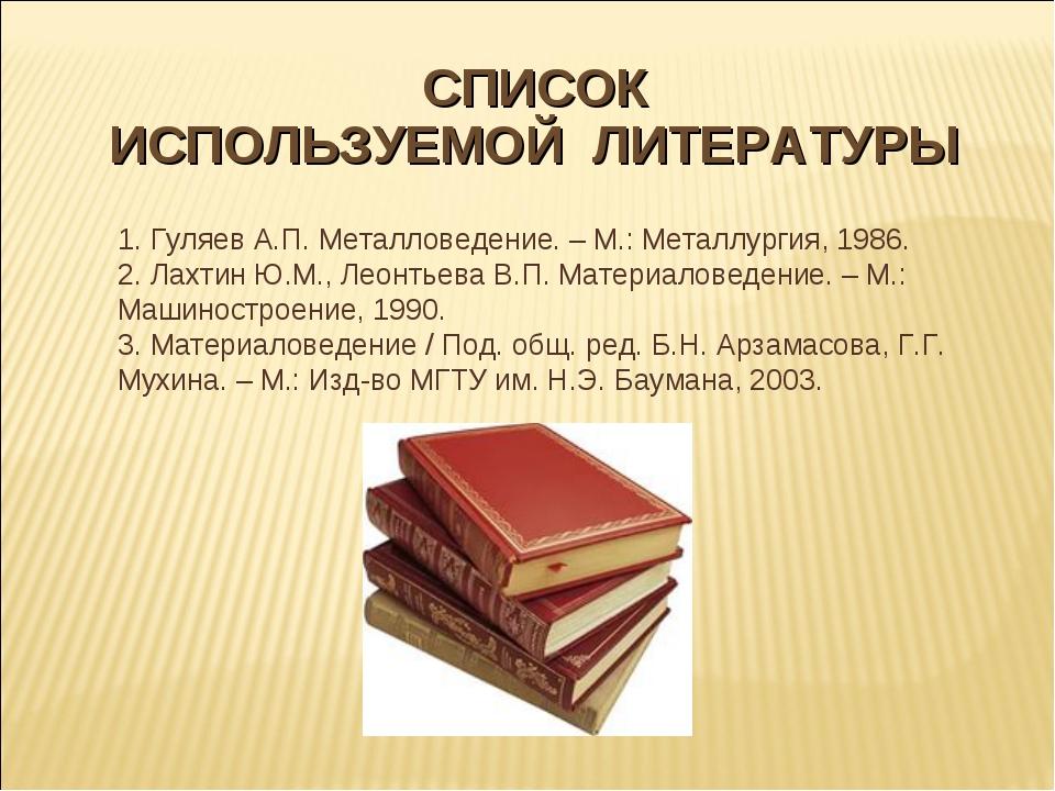 СПИСОК ИСПОЛЬЗУЕМОЙ ЛИТЕРАТУРЫ 1. Гуляев А.П. Металловедение.– М.: Металлур...