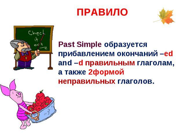 ПРАВИЛО Past Simple образуется прибавлением окончаний –ed and –d правильным...