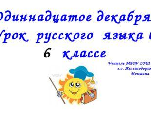 Одиннадцатое декабря . Урок русского языка в классе Учитель МБОУ СОШ № 12 г.о