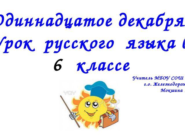 Одиннадцатое декабря . Урок русского языка в классе Учитель МБОУ СОШ № 12 г.о...