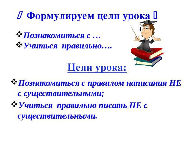  Формулируем цели урока  Познакомиться с … Учиться правильно…. Цели урока:...