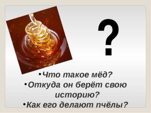 Что такое мёд? Откуда он берёт свою историю? Как его делают пчёлы? ?