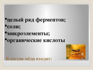 В состав мёда входят: целый ряд ферментов; соли; микроэлементы; органические
