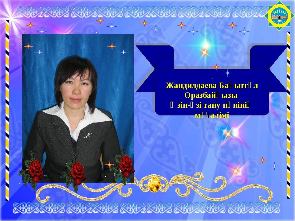 Жандилдаева Бақытгүл Оразбайқызы Өзін-өзі тану пәнінің мұғалімі