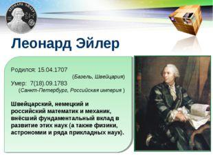 Леонард Эйлер Родился: 15.04.1707 (Базель, Швейцария) Умер: 7(18).09.1783 (Са