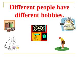 Different people have different hobbies.