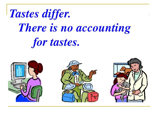 Tastes differ. There is no accounting for tastes.