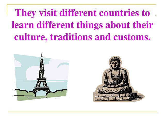 They visit different countries to learn different things about their culture,...