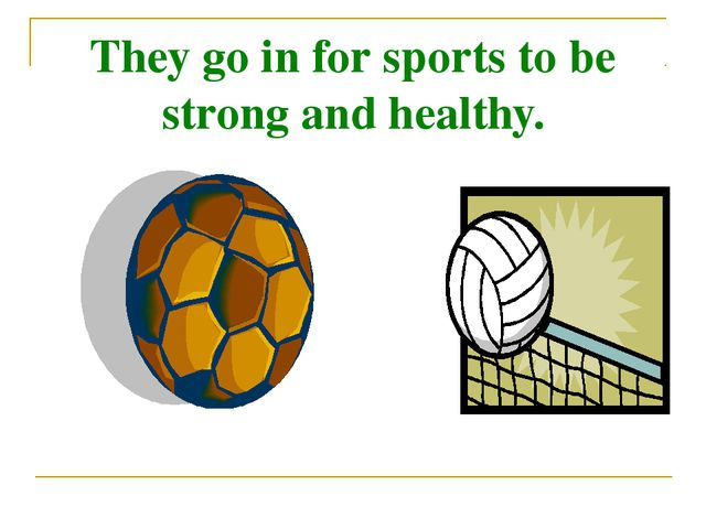 They go in for sports to be strong and healthy.