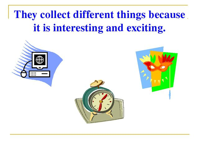 They collect different things because it is interesting and exciting.
