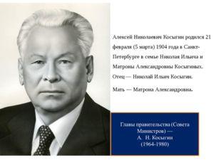 Алексей Николаевич Косыгин родился 21 февраля (5 марта) 1904 года в Санкт-Пет