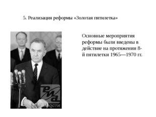 5. Реализация реформы «Золотая пятилетка» Основные мероприятия реформы были