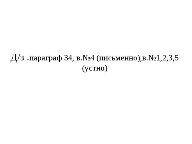 Д/з .параграф 34, в.№4 (письменно),в.№1,2,3,5 (устно)