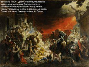 Везувий зев открыл — дым хлынул клубом, пламя Широко развилось, как боевое зн