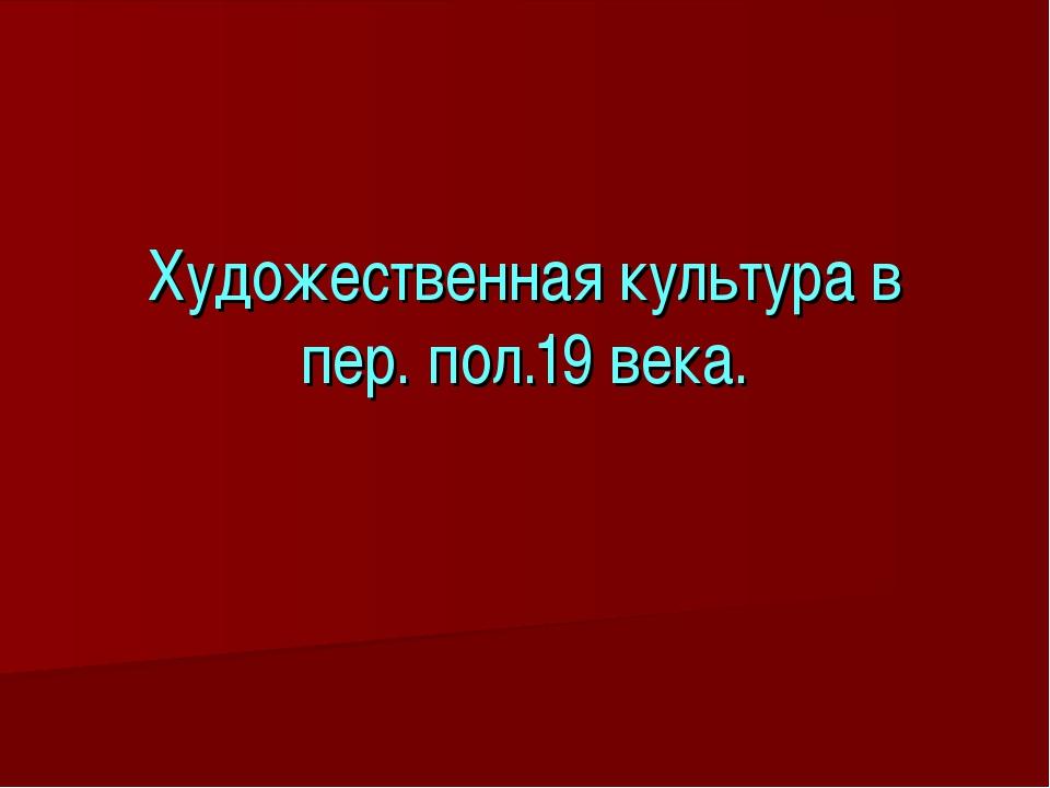 Художественная культура в пер. пол.19 века.