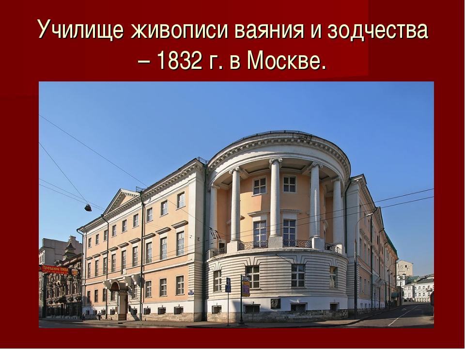 Училище живописи ваяния и зодчества – 1832 г. в Москве.