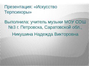 Презентация: «Искусство Терпсихоры» Выполнила: учитель музыки МОУ СОШ №3 г. П
