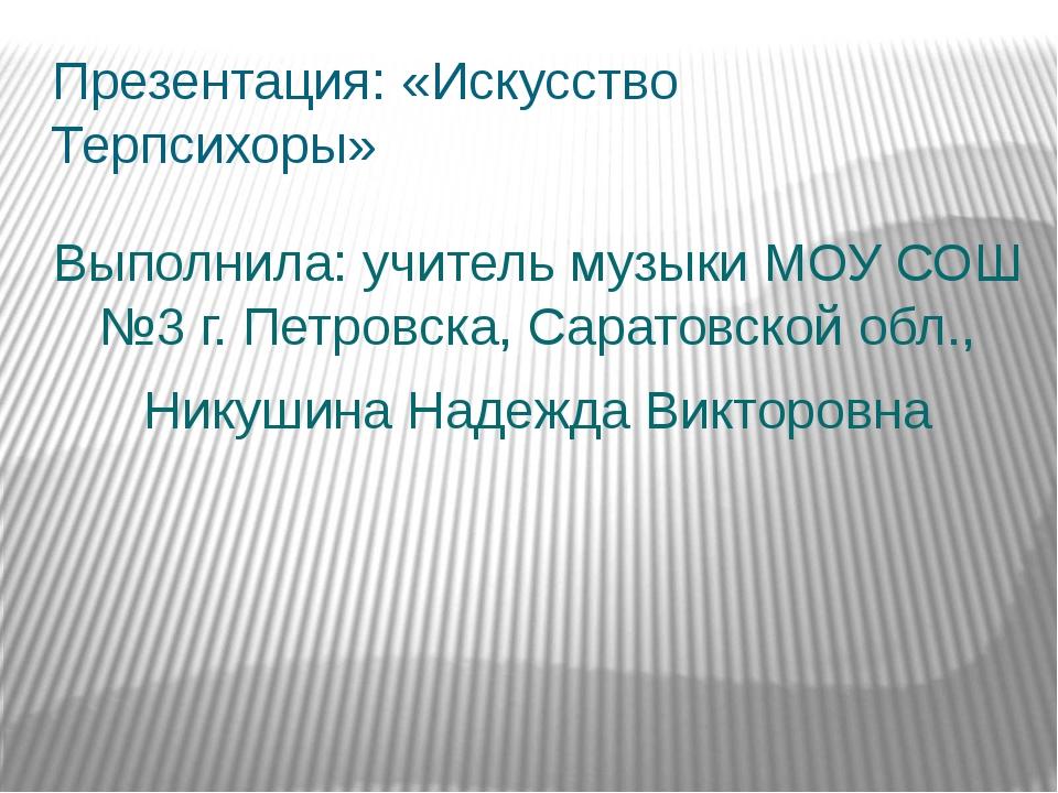 Презентация: «Искусство Терпсихоры» Выполнила: учитель музыки МОУ СОШ №3 г. П...
