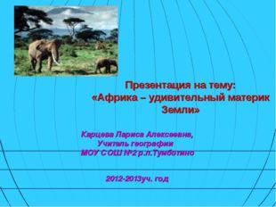 Презентация на тему: «Африка – удивительный материк Земли» Карцева Лариса Ал