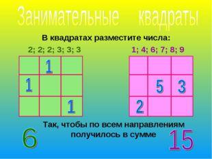 В квадратах разместите числа: 2; 2; 2; 3; 3; 3 1; 4; 6; 7; 8; 9 Так, чтобы по