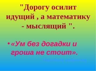 """""""Дорогу осилит идущий , а математику - мыслящий """". «Ум без догадки и гроша не"""