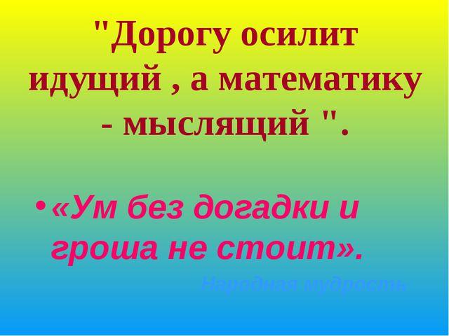 """""""Дорогу осилит идущий , а математику - мыслящий """". «Ум без догадки и гроша не..."""