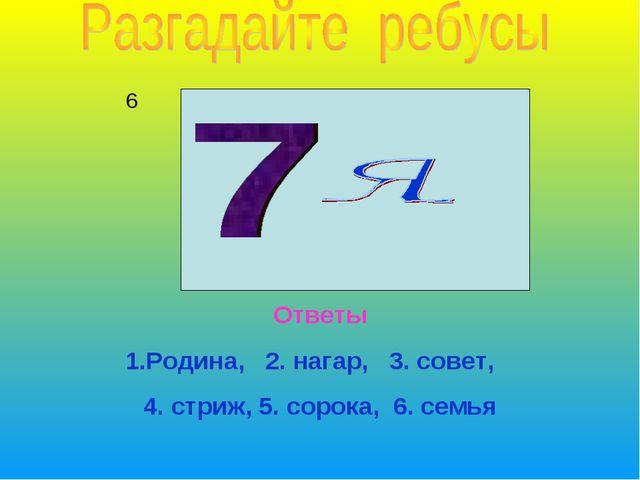 6 Ответы 1.Родина, 2. нагар, 3. совет, 4. стриж, 5. сорока, 6. семья
